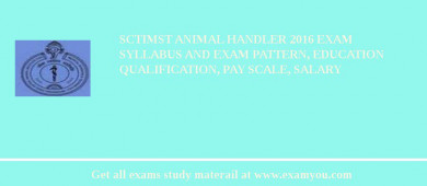 SCTIMST Animal Handler 2018 Exam Syllabus And Exam Pattern, Education Qualification, Pay scale, Salary