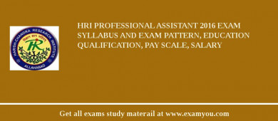 HRI Professional Assistant 2018 Exam Syllabus And Exam Pattern, Education Qualification, Pay scale, Salary