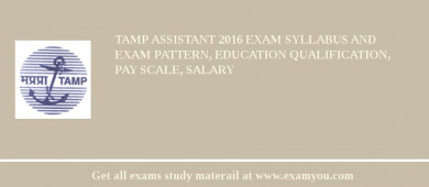 TAMP Assistant 2017 Exam Syllabus And Exam Pattern, Education Qualification, Pay scale, Salary