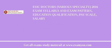 ESIC Doctors (Various Specialty) 2017 Exam Syllabus And Exam Pattern, Education Qualification, Pay scale, Salary