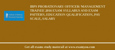 IBPS Probationary Officer/ Management Trainee 2016 Exam Syllabus And Exam Pattern, Education Qualification, Pay scale, Salary