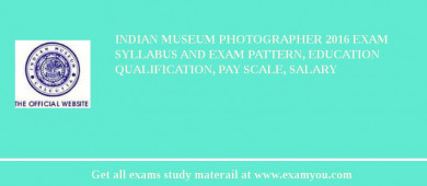 Indian Museum Photographer 2016 Exam Syllabus And Exam Pattern, Education Qualification, Pay scale, Salary