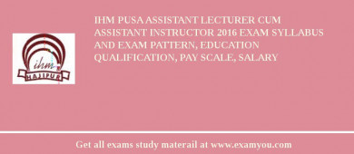 IHM Pusa Assistant Lecturer cum Assistant Instructor 2016 Exam Syllabus And Exam Pattern, Education Qualification, Pay scale, Salary