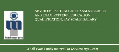 ABV-IIITM PA/Steno 2017 Exam Syllabus And Exam Pattern, Education Qualification, Pay scale, Salary