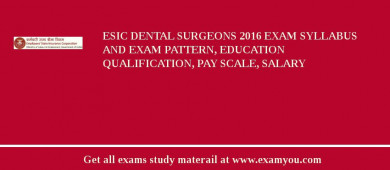 ESIC Dental Surgeons 2017 Exam Syllabus And Exam Pattern, Education Qualification, Pay scale, Salary