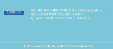 NEIGRIHMS Director 2016 Exam Syllabus And Exam Pattern, Education Qualification, Pay scale, Salary