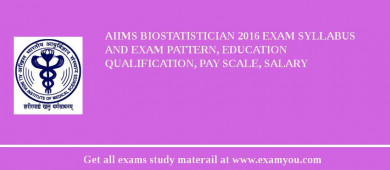 AIIMS Biostatistician 2017 Exam Syllabus And Exam Pattern, Education Qualification, Pay scale, Salary