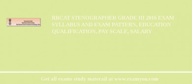 RRCAT Stenographer Grade III 2017 Exam Syllabus And Exam Pattern, Education Qualification, Pay scale, Salary