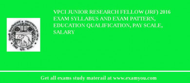 VPCI Junior Research Fellow (JRF) 2016 Exam Syllabus And Exam Pattern, Education Qualification, Pay scale, Salary