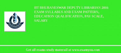 IIT Bhubaneswar Deputy Librarian 2017 Exam Syllabus And Exam Pattern, Education Qualification, Pay scale, Salary