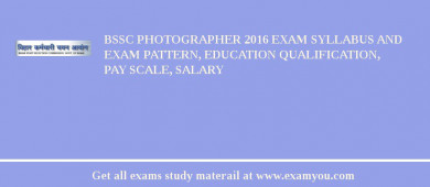 BSSC Photographer 2018 Exam Syllabus And Exam Pattern, Education Qualification, Pay scale, Salary