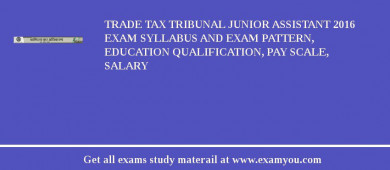 Trade Tax Tribunal Junior Assistant 2016 Exam Syllabus And Exam Pattern, Education Qualification, Pay scale, Salary