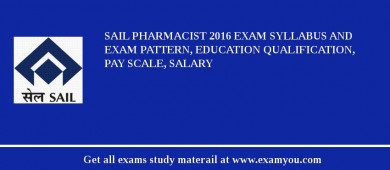 SAIL Pharmacist 2016 Exam Syllabus And Exam Pattern, Education Qualification, Pay scale, Salary