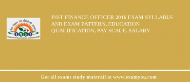 INST Finance Officer 2016 Exam Syllabus And Exam Pattern, Education Qualification, Pay scale, Salary