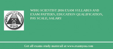 WIHG Scientist 2018 Exam Syllabus And Exam Pattern, Education Qualification, Pay scale, Salary