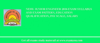 NEHU Junior Engineer 2016 Exam Syllabus And Exam Pattern, Education Qualification, Pay scale, Salary