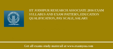 IIT Jodhpur Research Associate 2016 Exam Syllabus And Exam Pattern, Education Qualification, Pay scale, Salary