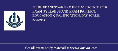 IIT Bhubaneswar Project Associate 2016 Exam Syllabus And Exam Pattern, Education Qualification, Pay scale, Salary