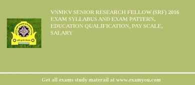 VNMKV Senior Research Fellow (SRF) 2017 Exam Syllabus And Exam Pattern, Education Qualification, Pay scale, Salary