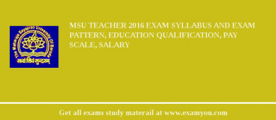 MSU Teacher 2016 Exam Syllabus And Exam Pattern, Education Qualification, Pay scale, Salary