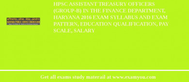 HPSC Assistant Treasury Officers (Group-B) in the Finance Department, Haryana 2017 Exam Syllabus And Exam Pattern, Education Qualification, Pay scale, Salary