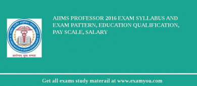 AIIMS Professor 2017 Exam Syllabus And Exam Pattern, Education Qualification, Pay scale, Salary