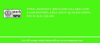 TNPSC Assistant 2016 Exam Syllabus And Exam Pattern, Education Qualification, Pay scale, Salary