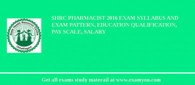 SHRC Pharmacist 2016 Exam Syllabus And Exam Pattern, Education Qualification, Pay scale, Salary