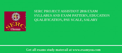 SERC Project Assistant 2018 Exam Syllabus And Exam Pattern, Education Qualification, Pay scale, Salary