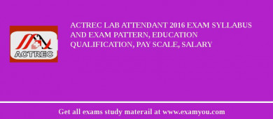 ACTREC Lab Attendant 2018 Exam Syllabus And Exam Pattern, Education Qualification, Pay scale, Salary