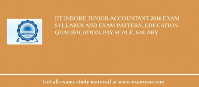IIT Indore Junior Accountant 2016 Exam Syllabus And Exam Pattern, Education Qualification, Pay scale, Salary