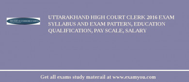 Uttarakhand High Court Clerk 2017 Exam Syllabus And Exam Pattern, Education Qualification, Pay scale, Salary