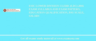 ESIC Lower Division Clerk (LDC) 2018 Exam Syllabus And Exam Pattern, Education Qualification, Pay scale, Salary
