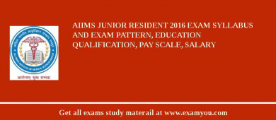 AIIMS Junior Resident 2017 Exam Syllabus And Exam Pattern, Education Qualification, Pay scale, Salary