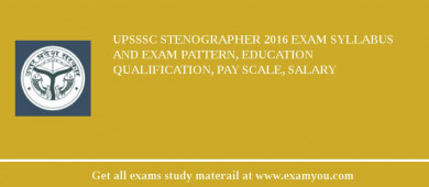 UPSSSC Stenographer 2017 Exam Syllabus And Exam Pattern, Education Qualification, Pay scale, Salary