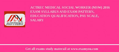 ACTREC Medical Social Worker (MSW) 2018 Exam Syllabus And Exam Pattern, Education Qualification, Pay scale, Salary