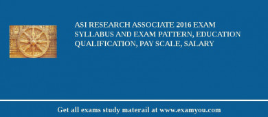 ASI Research Associate 2017 Exam Syllabus And Exam Pattern, Education Qualification, Pay scale, Salary