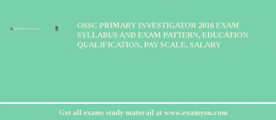 OSSC Primary Investigator 2017 Exam Syllabus And Exam Pattern, Education Qualification, Pay scale, Salary