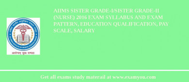 AIIMS Sister Grade-I/Sister Grade-II (Nurse) 2017 Exam Syllabus And Exam Pattern, Education Qualification, Pay scale, Salary