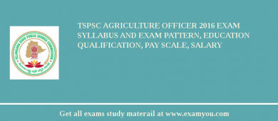 TSPSC Agriculture Officer 2017 Exam Syllabus And Exam Pattern, Education Qualification, Pay scale, Salary