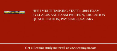 HFRI Multi Tasking Staff :- 2017 Exam Syllabus And Exam Pattern, Education Qualification, Pay scale, Salary