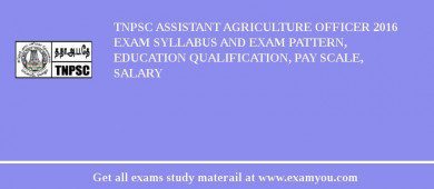 TNPSC Assistant Agriculture Officer 2017 Exam Syllabus And Exam Pattern, Education Qualification, Pay scale, Salary