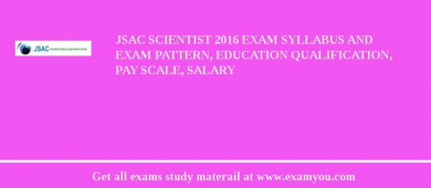 JSAC Scientist 2018 Exam Syllabus And Exam Pattern, Education Qualification, Pay scale, Salary