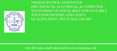 NISER Scientific Assistant-B (Mechanical, Electrical, & Computer / Telecommunication) 2016 Exam Syllabus And Exam Pattern, Education Qualification, Pay scale, Salary