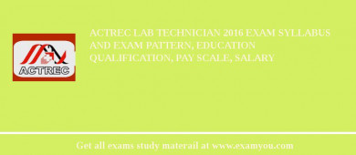 ACTREC Lab Technician 2018 Exam Syllabus And Exam Pattern, Education Qualification, Pay scale, Salary