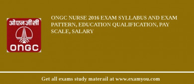 ONGC Nurse 2016 Exam Syllabus And Exam Pattern, Education Qualification, Pay scale, Salary