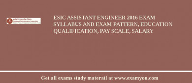 ESIC Assistant Engineer 2017 Exam Syllabus And Exam Pattern, Education Qualification, Pay scale, Salary