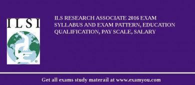 ILS Research Associate 2017 Exam Syllabus And Exam Pattern, Education Qualification, Pay scale, Salary