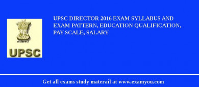 UPSC Director 2016 Exam Syllabus And Exam Pattern, Education Qualification, Pay scale, Salary