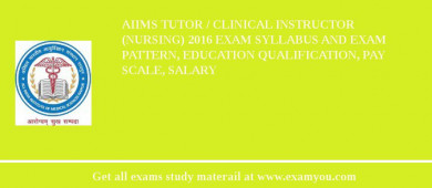AIIMS Tutor / Clinical Instructor (Nursing) 2017 Exam Syllabus And Exam Pattern, Education Qualification, Pay scale, Salary